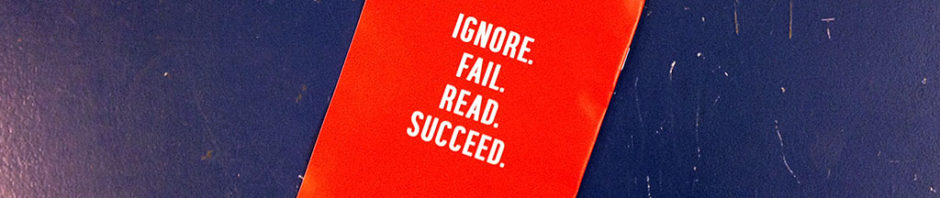 Ignore. Fail. Read. Succeed.